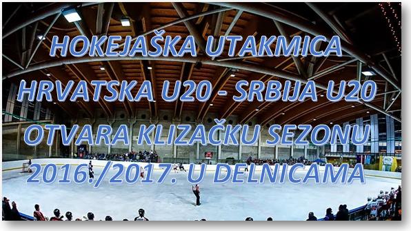 HOKEJAŠKA UTAKMICA HRVATSKA U20 – SRBIJA U20 OTVARA KLIZAČKU SEZONU 2016./2017. U DELNICAMA